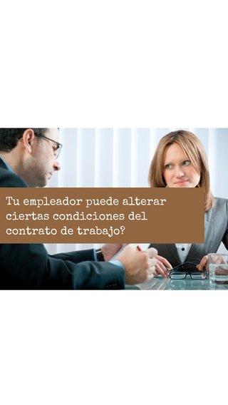 Tu empleador puede alterar ciertas condiciones del contrato de trabajo?