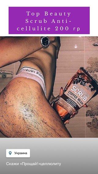 Top Beauty Scrub Anti-cellulite 200 гр Скажи «Прощай!»целлюлиту