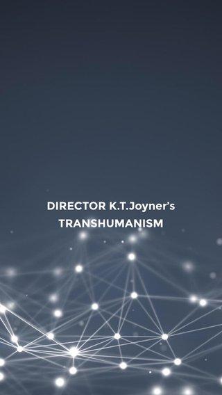 DIRECTOR K.T.Joyner's TRANSHUMANISM
