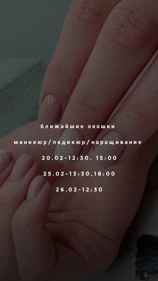 ближайшие окошки маникюр/педикюр/наращивание 20.02-12:30, 15:00 25.02-13:30,18:00 26.02-12:30