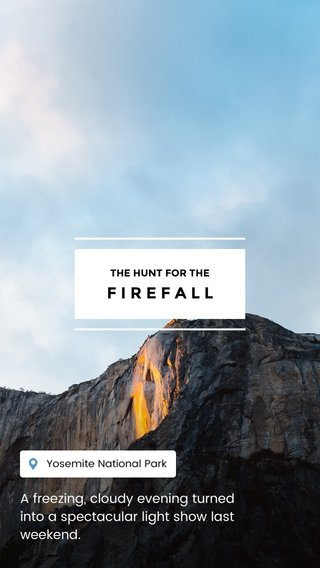 FIREFALL A freezing, cloudy evening turned into a spectacular light show last weekend. THE HUNT FOR THE