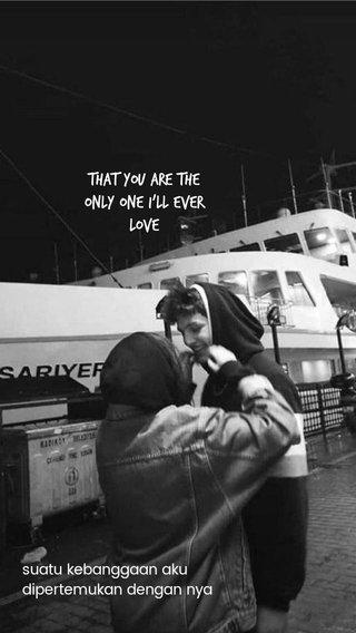 That you are the only one I'll ever love suatu kebanggaan aku dipertemukan dengan nya