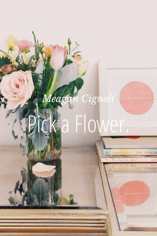 Pick a Flower. Meagan Cignoli