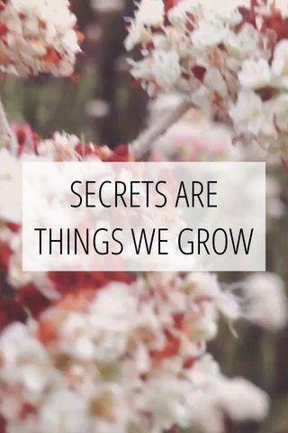 SECRETS ARE THINGS WE GROW