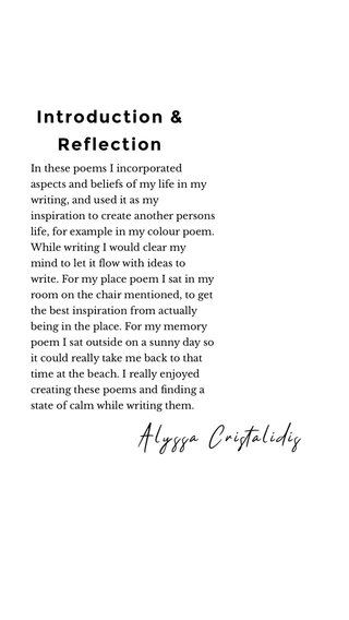 Introduction & Reflection Alyssa Cristalidis In these poems I incorporated aspects and beliefs of my life in my writing, and used it as my inspiration to create another persons life, for example in my colour poem. While writing I would clear my mind to let it flow with ideas to write. For my place poem I sat in my room on the chair mentioned, to get the best inspiration from actually being in the place. For my memory poem I sat outside on a sunny day so it could really take me back to that time at the beach. I really enjoyed creating these poems and finding a state of calm while writing them.