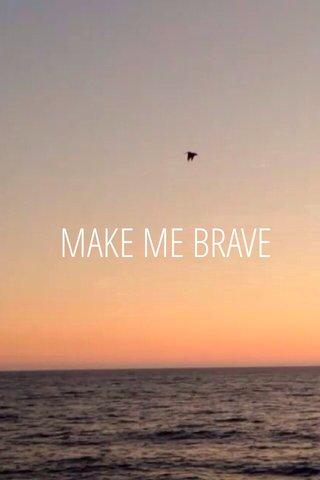 MAKE ME BRAVE