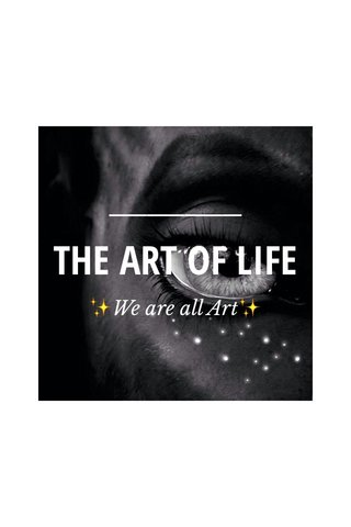 THE ART OF LIFE ✨We are all Art✨