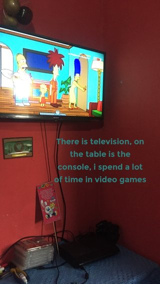 There is television, on the table is the console, i spend a lot of time in video games