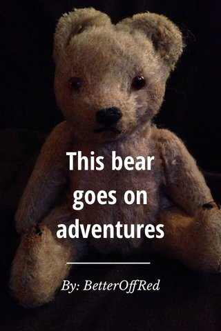 This bear goes on adventures By: BetterOffRed