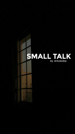 SMALL TALK by. entuesday