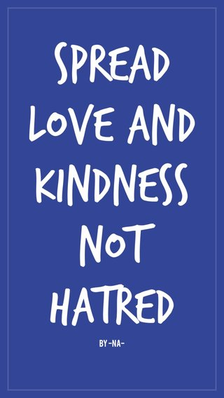 Spread love and kindness not hatred By -na-