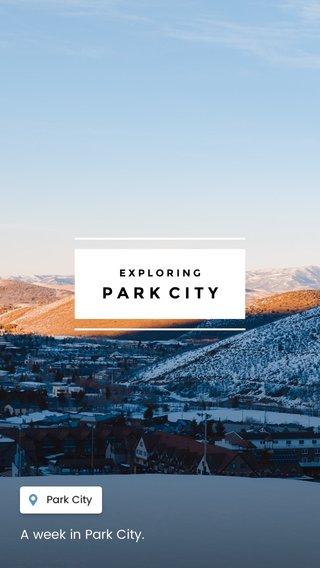 PARK CITY A week in Park City. EXPLORING