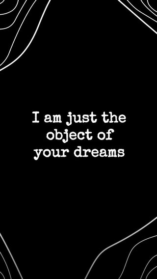 I am just the object of your dreams