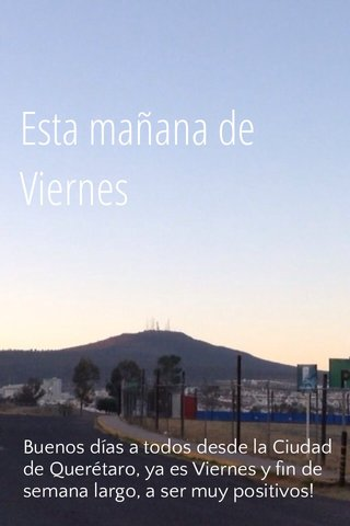 Esta mañana de Viernes Buenos días a todos desde la Ciudad de Querétaro, ya es Viernes y fin de semana largo, a ser muy positivos!