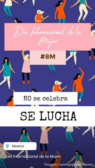 SE LUCHA Día Internacional de la Mujer #8M NO se celebra Día Internacional de la Mujer Imagen: naomipoppywilkinson