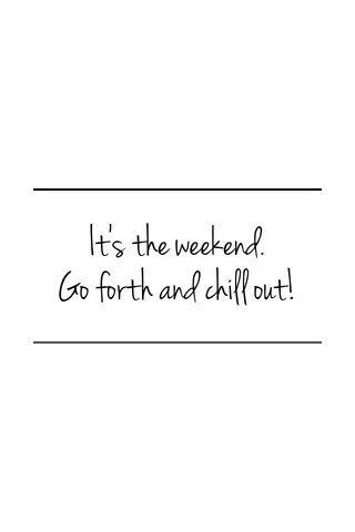 It's the weekend. Go forth and chill out!