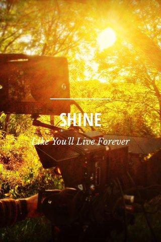 SHINE Like You'll Live Forever