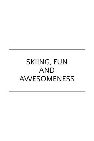 SKIING, FUN AND AWESOMENESS