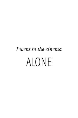 ALONE I went to the cinema