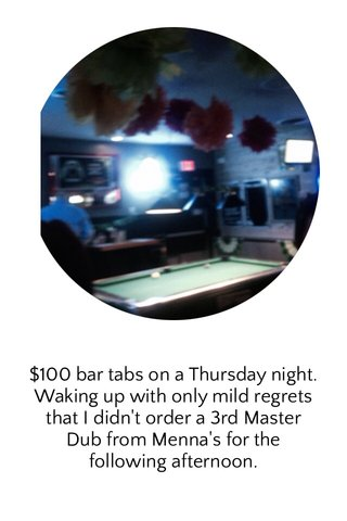 $100 bar tabs on a Thursday night. Waking up with only mild regrets that I didn't order a 3rd Master Dub from Menna's for the following afternoon.