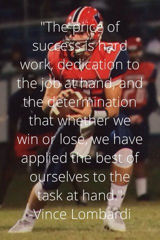 """""""The price of success is hard work, dedication to the job at hand, and the determination that whether we win or lose, we have applied the best of ourselves to the task at hand."""" -Vince Lombardi"""
