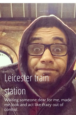 Leicester train station Waiting someone dear for me, made me look and act like crazy out of control.