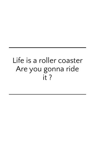 Life is a roller coaster Are you gonna ride it ?