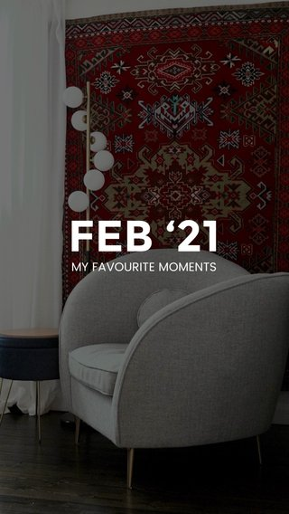 FEB '21 MY FAVOURITE MOMENTS
