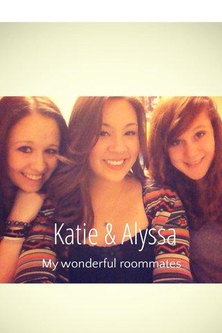 Katie & Alyssa My wonderful roommates