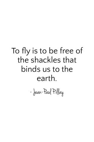 To fly is to be free of the shackles that binds us to the earth. - Jean-Paul Pillay