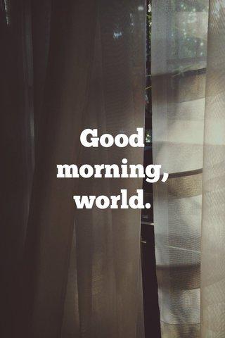 Good morning, world.