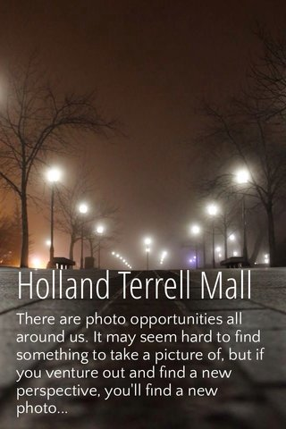 Holland Terrell Mall There are photo opportunities all around us. It may seem hard to find something to take a picture of, but if you venture out and find a new perspective, you'll find a new photo...