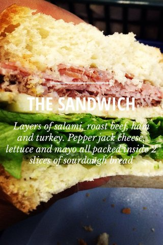 THE SANDWICH Layers of salami, roast beef, ham and turkey. Pepper jack cheese, lettuce and mayo all packed inside 2 slices of sourdough bread