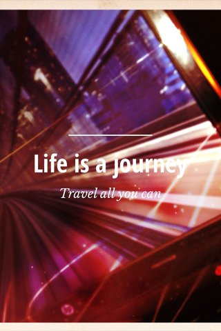 Life is a journey Travel all you can