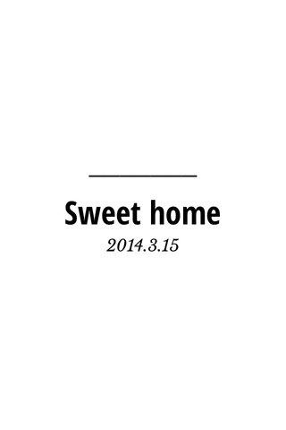 Sweet home 2014.3.15