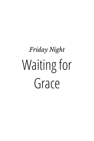 Waiting for Grace Friday Night