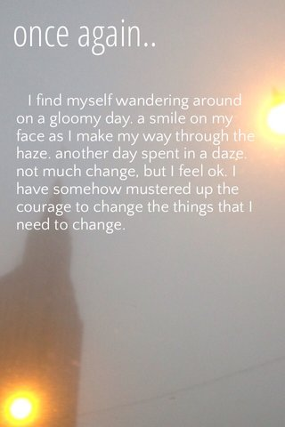 once again.. I find myself wandering around on a gloomy day. a smile on my face as I make my way through the haze. another day spent in a daze. not much change, but I feel ok. I have somehow mustered up the courage to change the things that I need to change.