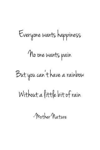Everyone wants happiness No one wants pain But you can't have a rainbow Without a little bit of rain -Mother Nature