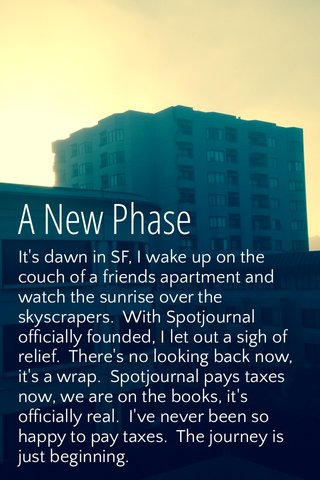 A New Phase It's dawn in SF, I wake up on the couch of a friends apartment and watch the sunrise over the skyscrapers. With Spotjournal officially founded, I let out a sigh of relief. There's no looking back now, it's a wrap. Spotjournal pays taxes now, we are on the books, it's officially real. I've never been so happy to pay taxes. The journey is just beginning.