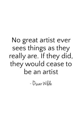 No great artist ever sees things as they really are. If they did, they would cease to be an artist - Oscar Wilde