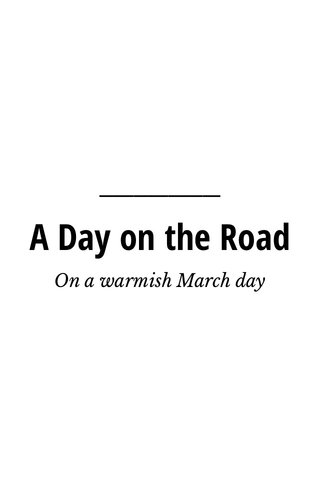 A Day on the Road On a warmish March day