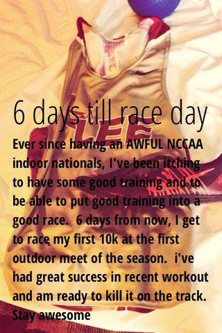 6 days till race day Ever since having an AWFUL NCCAA indoor nationals, I've been itching to have some good training and to be able to put good training into a good race. 6 days from now, I get to race my first 10k at the first outdoor meet of the season. i've had great success in recent workout and am ready to kill it on the track. Stay awesome