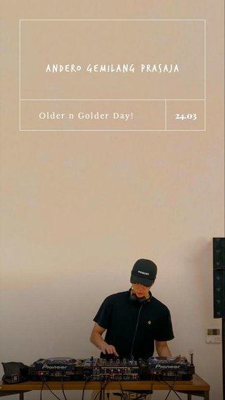 Andero Gemilang Prasaja 24.03 Older n Golder Day!