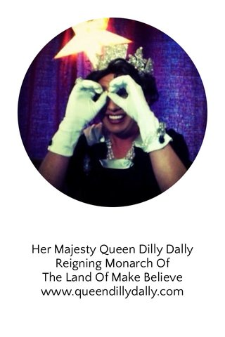 Her Majesty Queen Dilly Dally Reigning Monarch Of The Land Of Make Believe www.queendillydally.com
