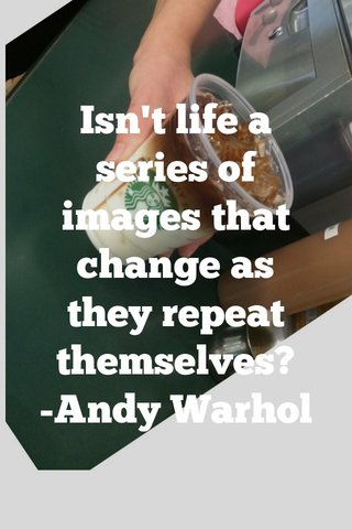 Isn't life a series of images that change as they repeat themselves? -Andy Warhol