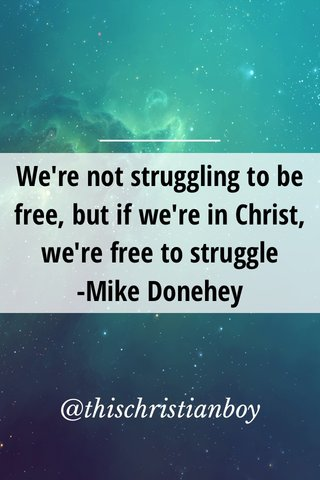 We're not struggling to be free, but if we're in Christ, we're free to struggle -Mike Donehey @thischristianboy