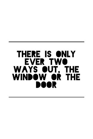 There is only ever two ways out, the window or the door