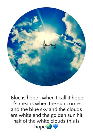 Blue is hope , when I call it hope it's means when the sun comes and the blue sky and the clouds are white and the golden sun hit half of the white clouds this is hope🌏💙
