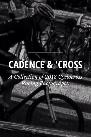 CADENCE & 'CROSS A Collection of 2013 Cyclocross Racing Photography