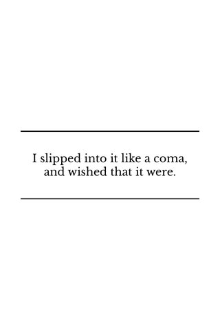 I slipped into it like a coma, and wished that it were.